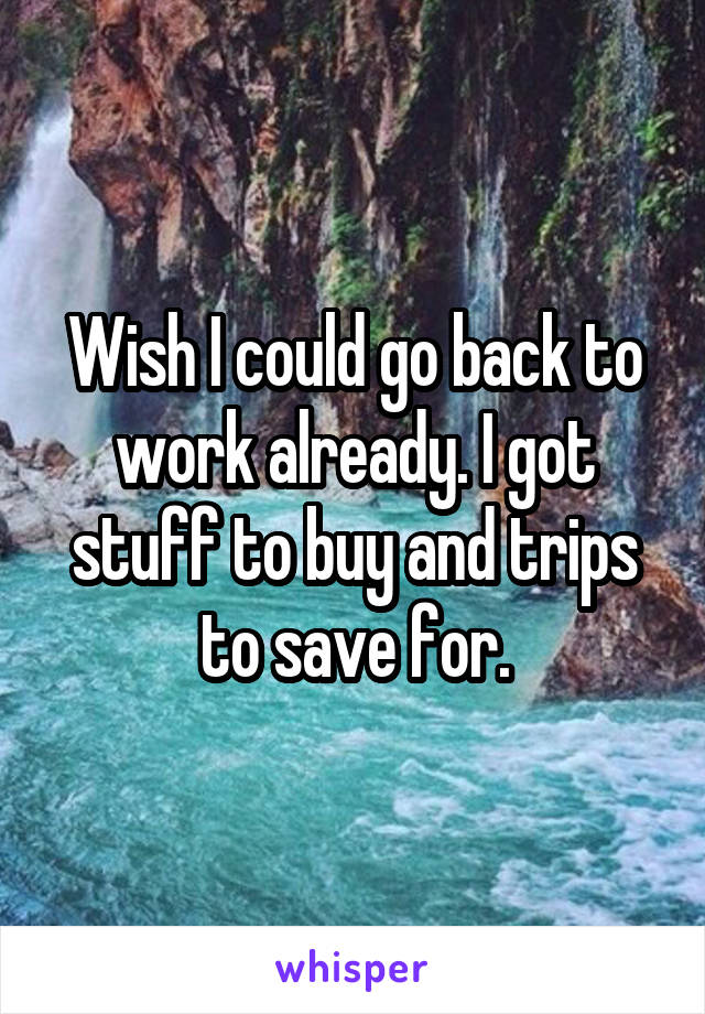 Wish I could go back to work already. I got stuff to buy and trips to save for.