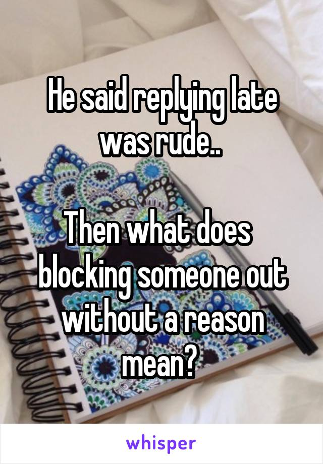 He said replying late was rude..   Then what does   blocking someone out without a reason mean?