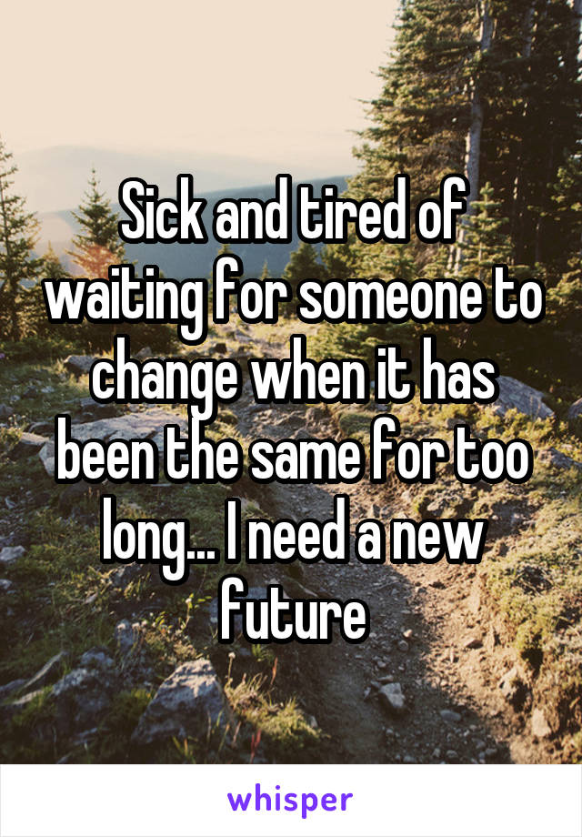 Sick and tired of waiting for someone to change when it has been the same for too long... I need a new future