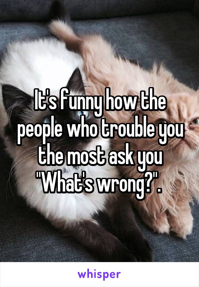 """It's funny how the people who trouble you the most ask you """"What's wrong?""""."""