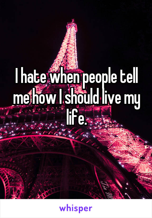 I hate when people tell me how I should live my life.
