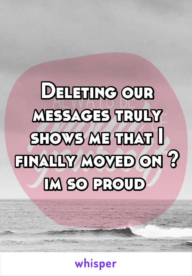 Deleting our messages truly shows me that I finally moved on 😊 im so proud