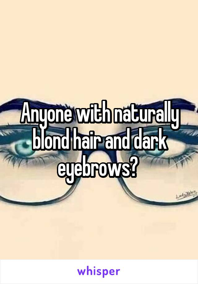 Anyone with naturally blond hair and dark eyebrows?