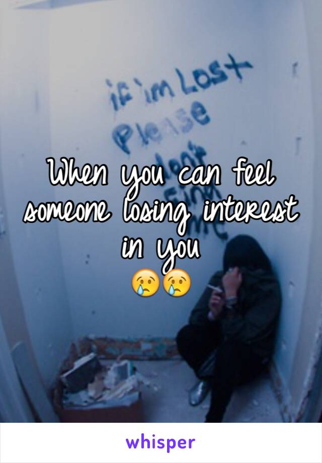 When you can feel someone losing interest in you  😢😢