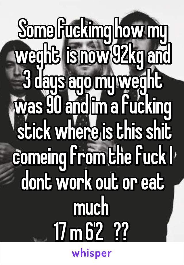 Some fuckimg how my weght  is now 92kg and 3 days ago my weght was 90 and im a fucking  stick where is this shit comeing from the fuck I dont work out or eat much  17 m 6'2   ??