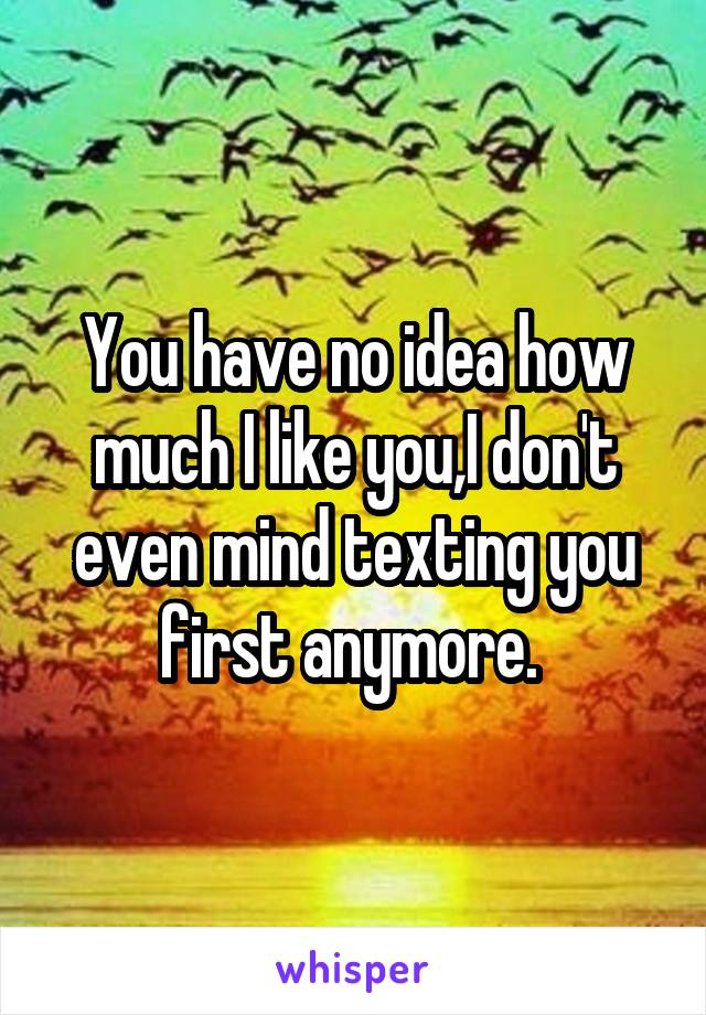 You have no idea how much I like you,I don't even mind texting you first anymore.