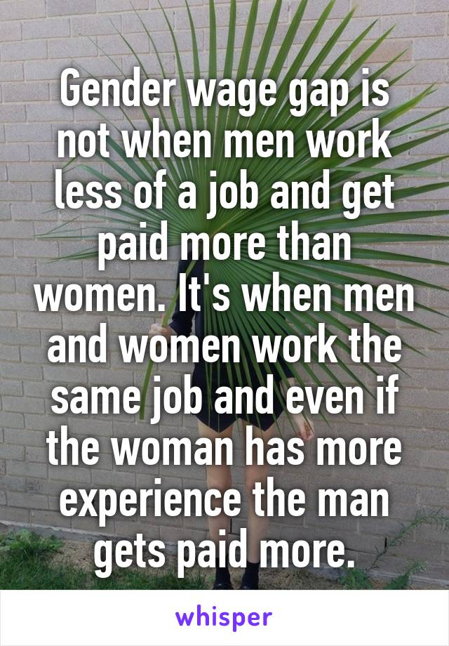 Gender wage gap is not when men work less of a job and get paid more than women. It's when men and women work the same job and even if the woman has more experience the man gets paid more.