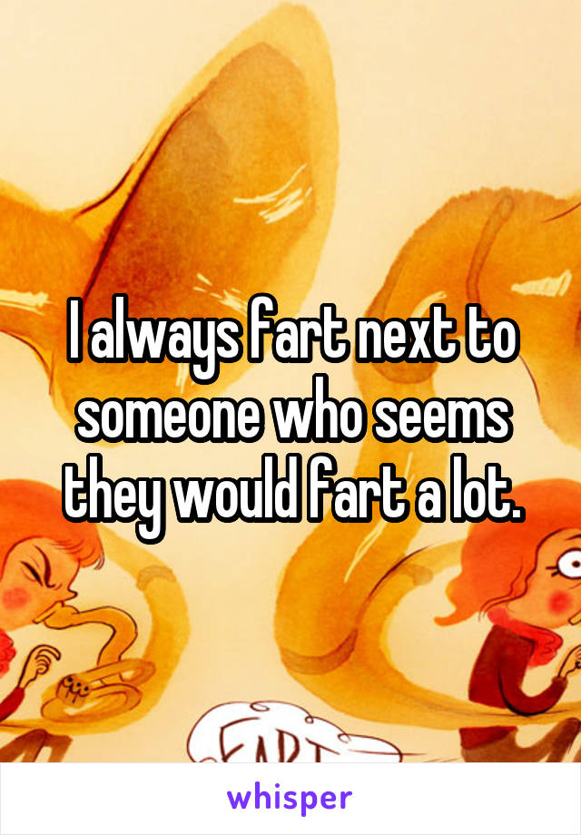 I always fart next to someone who seems they would fart a lot.