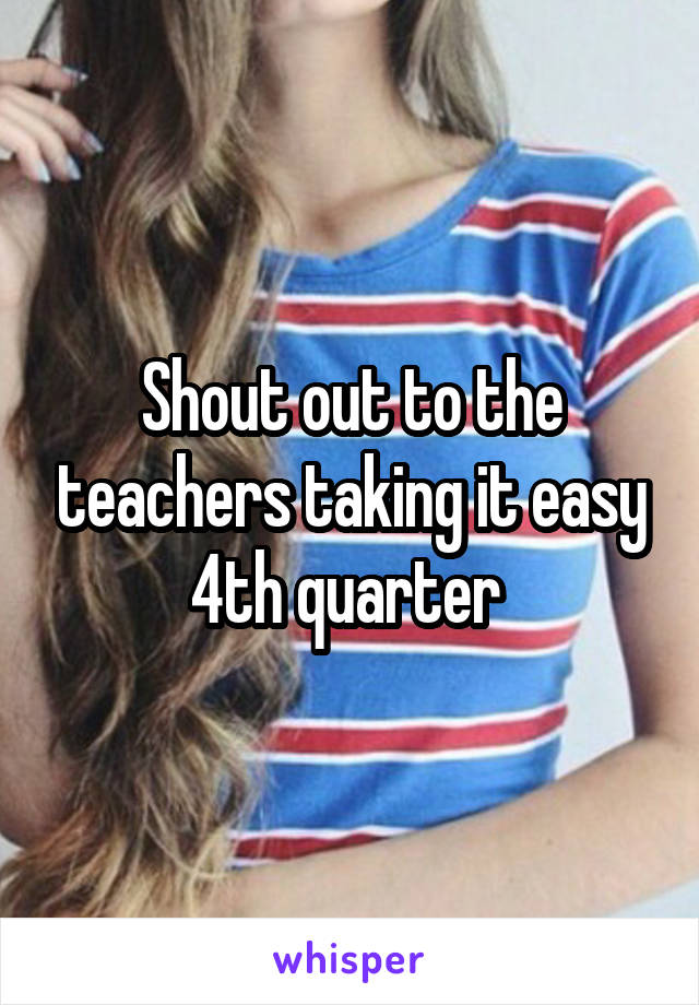 Shout out to the teachers taking it easy 4th quarter