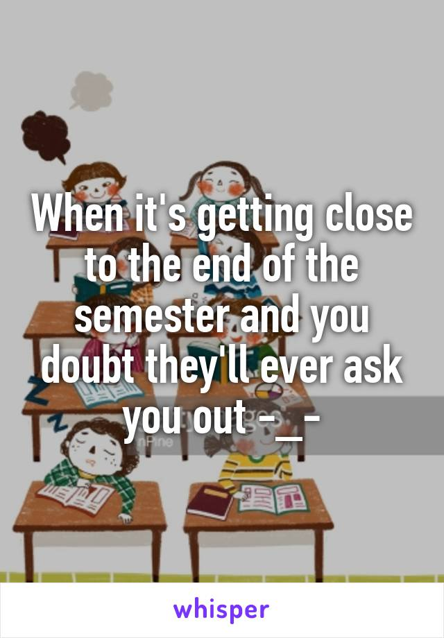 When it's getting close to the end of the semester and you doubt they'll ever ask you out -_-