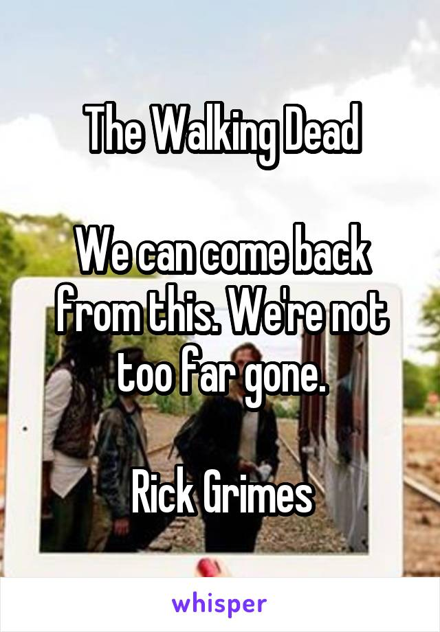 The Walking Dead  We can come back from this. We're not too far gone.  Rick Grimes