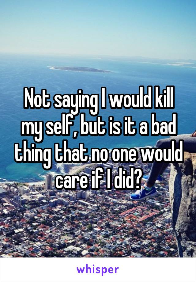 Not saying I would kill my self, but is it a bad thing that no one would care if I did?