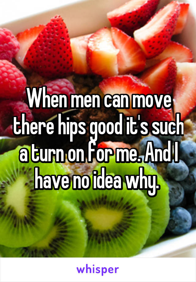 When men can move there hips good it's such a turn on for me. And I have no idea why.