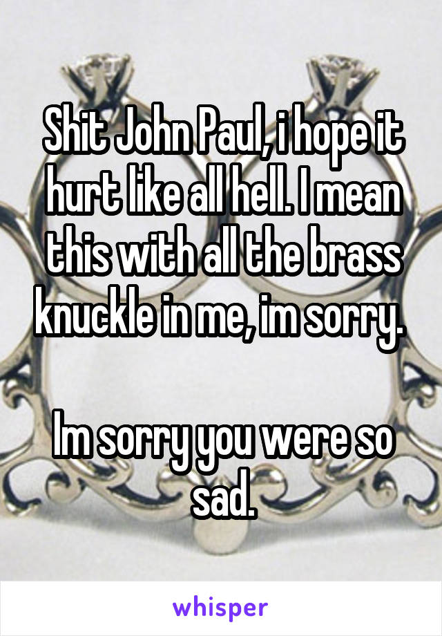 Shit John Paul, i hope it hurt like all hell. I mean this with all the brass knuckle in me, im sorry.   Im sorry you were so sad.