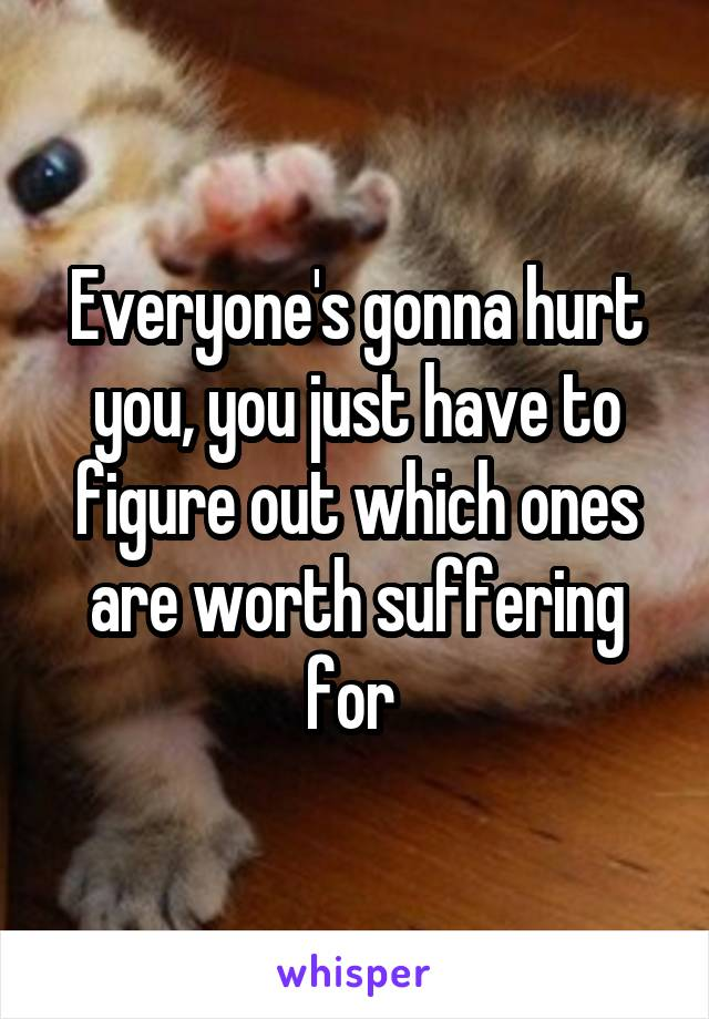 Everyone's gonna hurt you, you just have to figure out which ones are worth suffering for