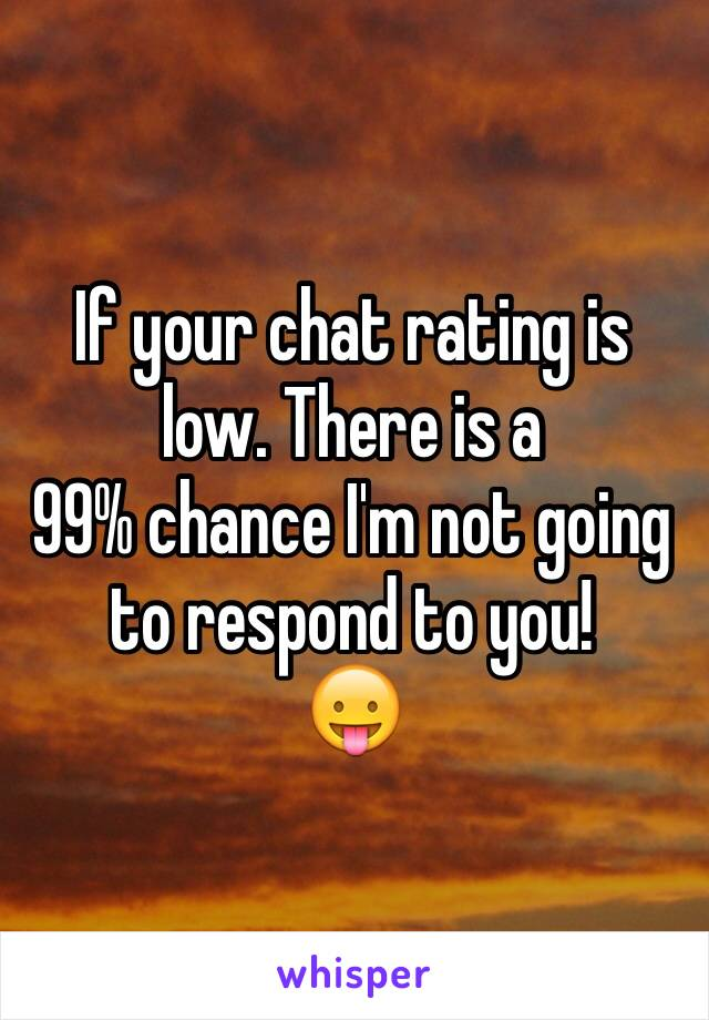 If your chat rating is low. There is a 99% chance I'm not going to respond to you! 😛
