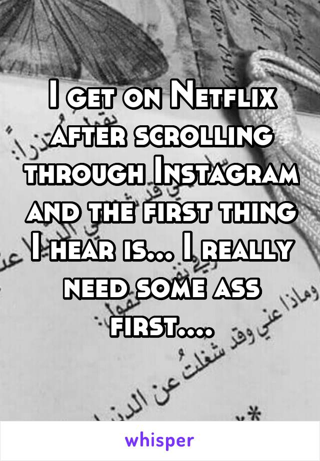 I get on Netflix after scrolling through Instagram and the first thing I hear is... I really need some ass first....