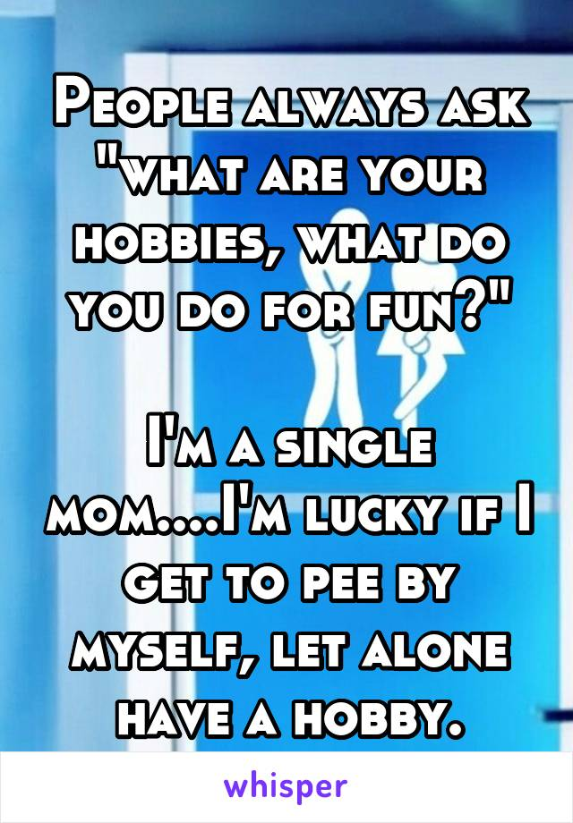 """People always ask """"what are your hobbies, what do you do for fun?""""  I'm a single mom....I'm lucky if I get to pee by myself, let alone have a hobby."""