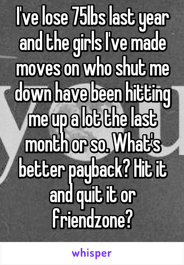 I've lose 75lbs last year and the girls I've made moves on who shut me down have been hitting me up a lot the last month or so. What's better payback? Hit it and quit it or friendzone?