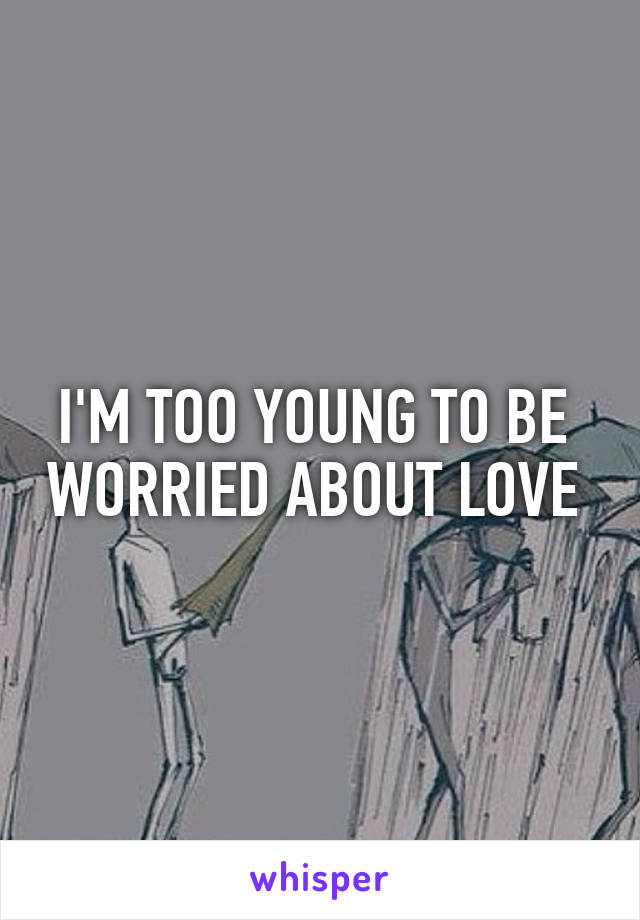 I'M TOO YOUNG TO BE  WORRIED ABOUT LOVE