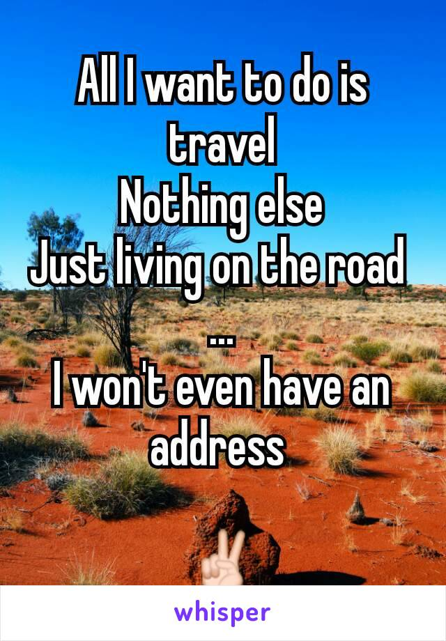 All I want to do is travel Nothing else Just living on the road  ... I won't even have an address   ✌