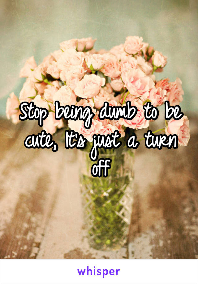 Stop being dumb to be cute, It's just a turn off