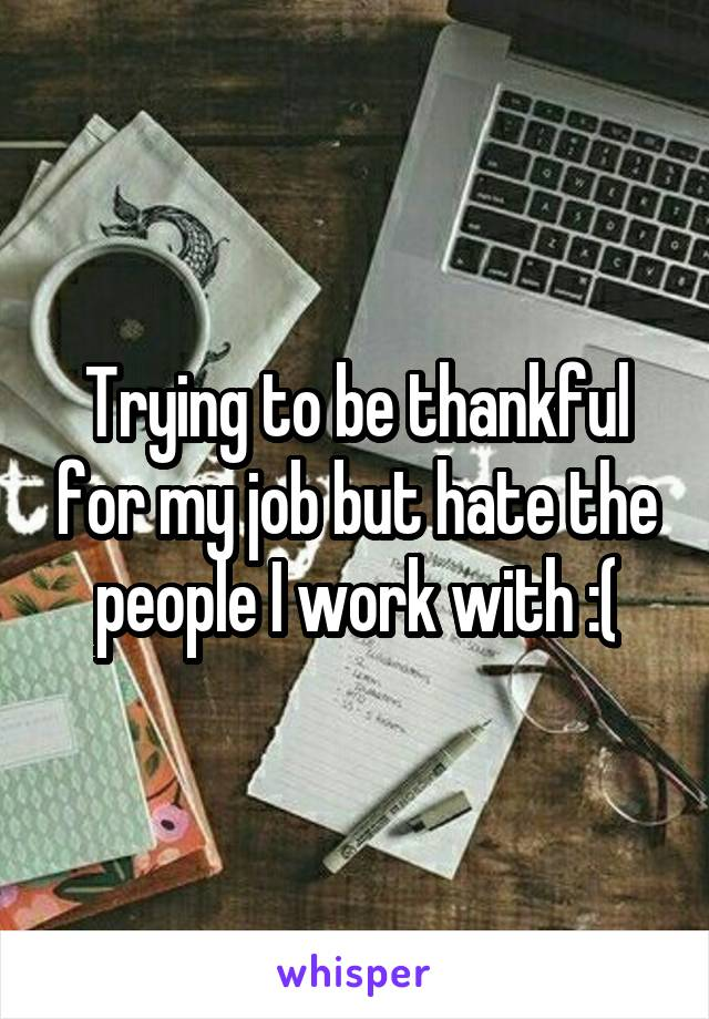 Trying to be thankful for my job but hate the people I work with :(
