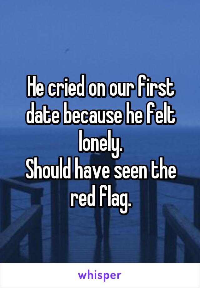 He cried on our first date because he felt lonely. Should have seen the red flag.
