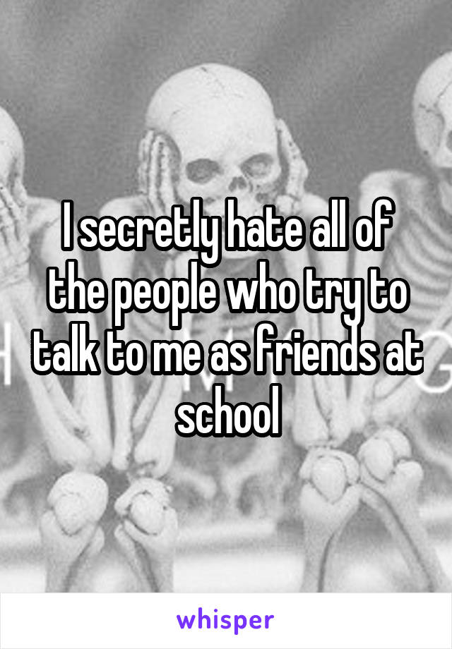 I secretly hate all of the people who try to talk to me as friends at school