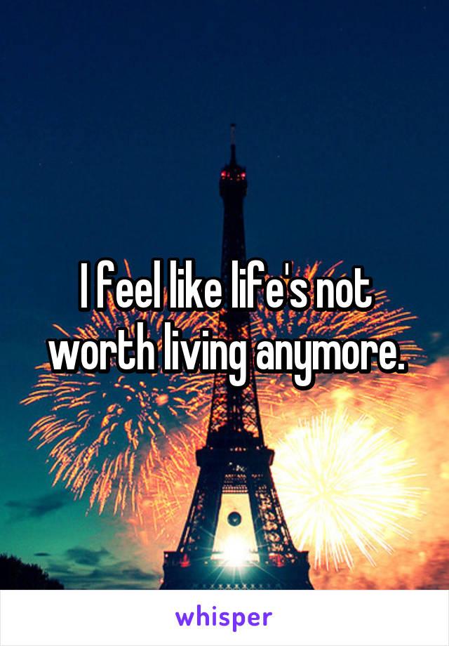 I feel like life's not worth living anymore.