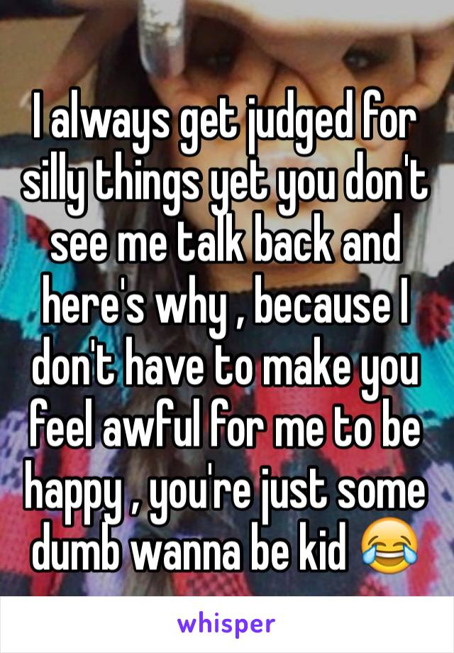 I always get judged for silly things yet you don't see me talk back and here's why , because I don't have to make you feel awful for me to be happy , you're just some dumb wanna be kid 😂