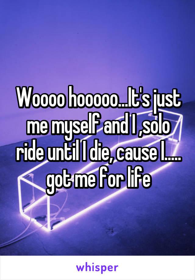 Woooo hooooo...It's just me myself and I ,solo ride until I die, cause I..... got me for life