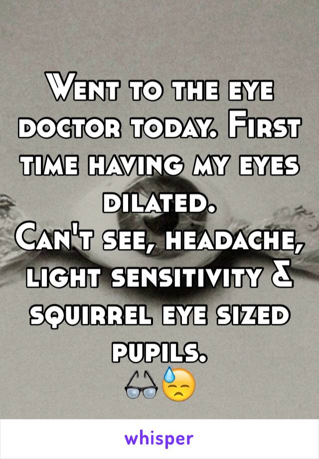 Went to the eye doctor today. First time having my eyes dilated. Can't see, headache, light sensitivity & squirrel eye sized pupils.  👓😓
