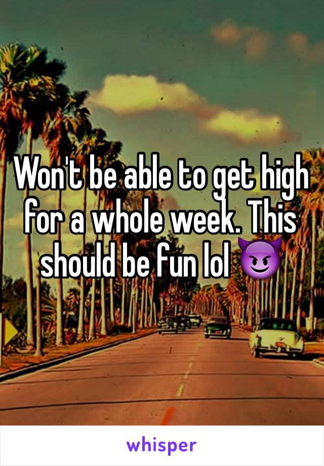 Won't be able to get high for a whole week. This should be fun lol 😈