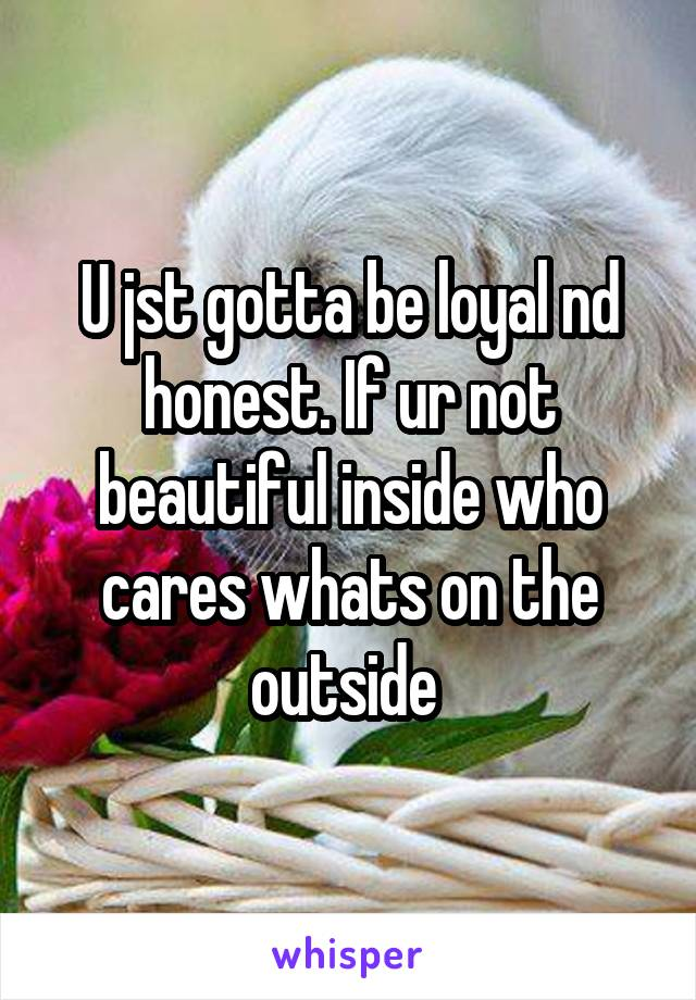 U jst gotta be loyal nd honest. If ur not beautiful inside who cares whats on the outside