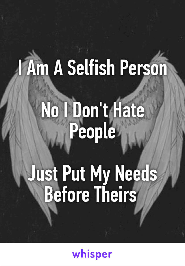I Am A Selfish Person  No I Don't Hate People  Just Put My Needs Before Theirs