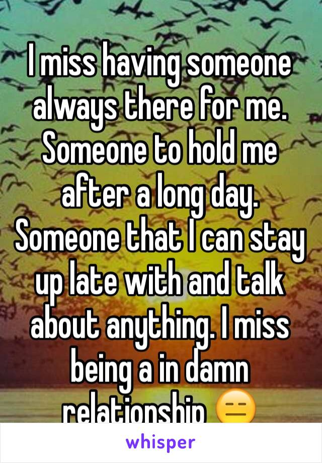 I miss having someone always there for me. Someone to hold me after a long day. Someone that I can stay up late with and talk about anything. I miss being a in damn relationship 😑