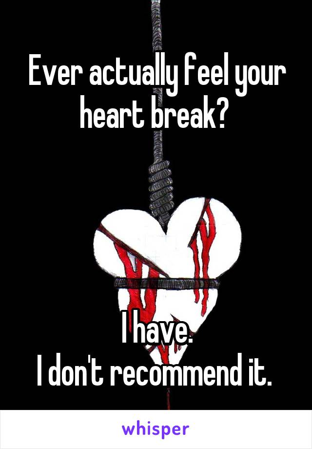 Ever actually feel your heart break?      I have. I don't recommend it.