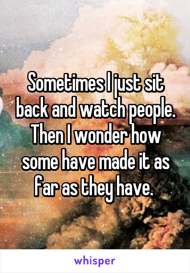 Sometimes I just sit back and watch people. Then I wonder how some have made it as far as they have.