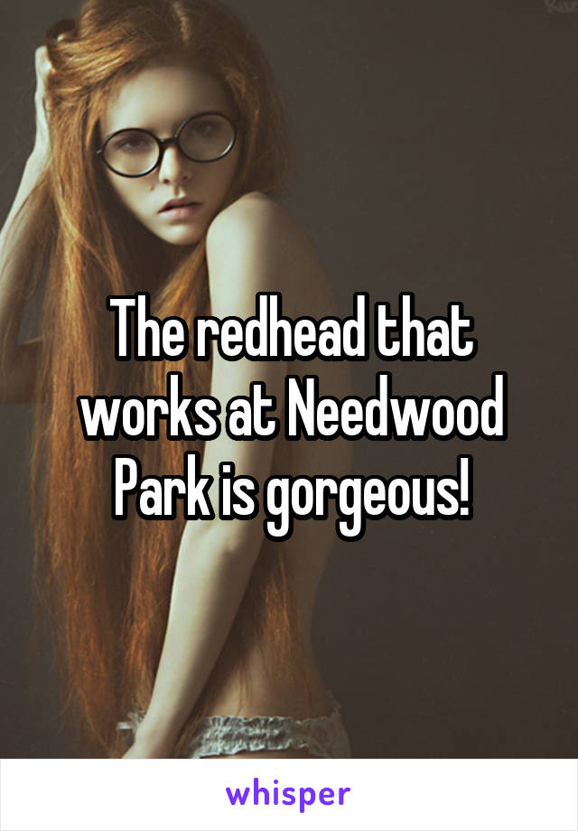 The redhead that works at Needwood Park is gorgeous!