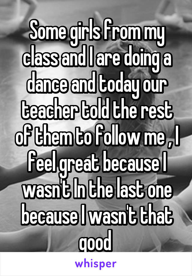 Some girls from my class and I are doing a dance and today our teacher told the rest of them to follow me , I feel great because I wasn't In the last one because I wasn't that good