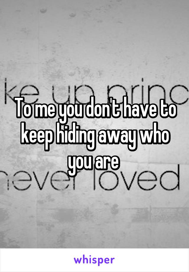 To me you don't have to keep hiding away who you are