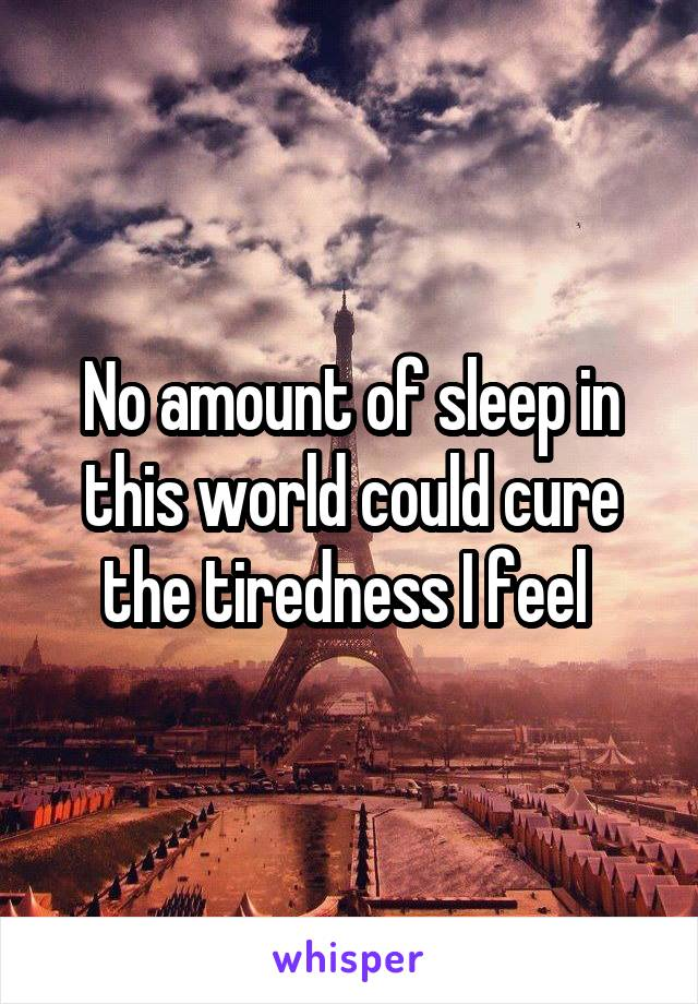 No amount of sleep in this world could cure the tiredness I feel