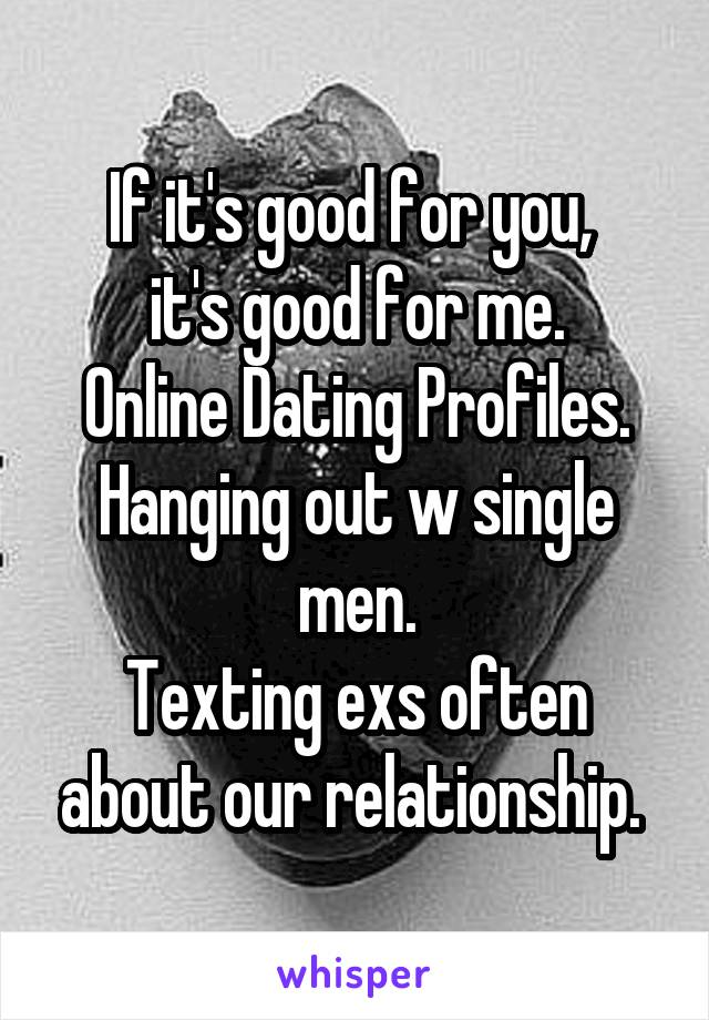 If it's good for you,  it's good for me. Online Dating Profiles. Hanging out w single men. Texting exs often about our relationship.