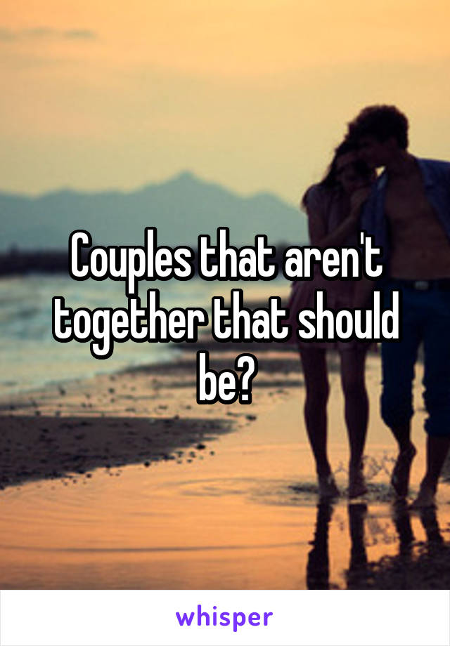 Couples that aren't together that should be?