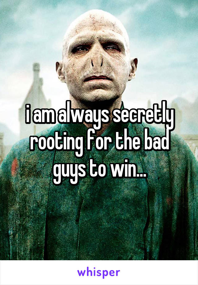i am always secretly rooting for the bad guys to win...