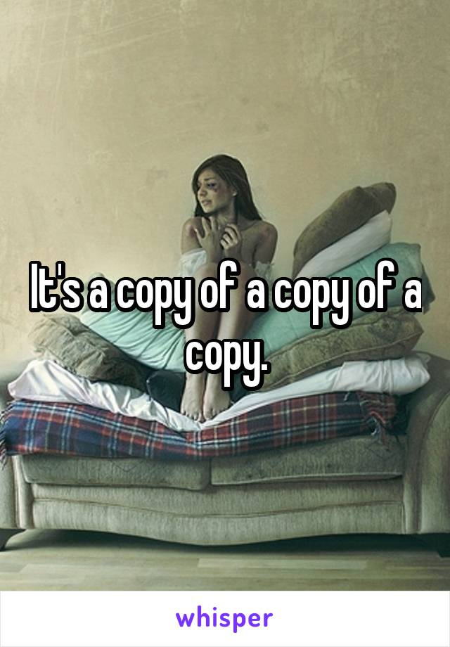It's a copy of a copy of a copy.