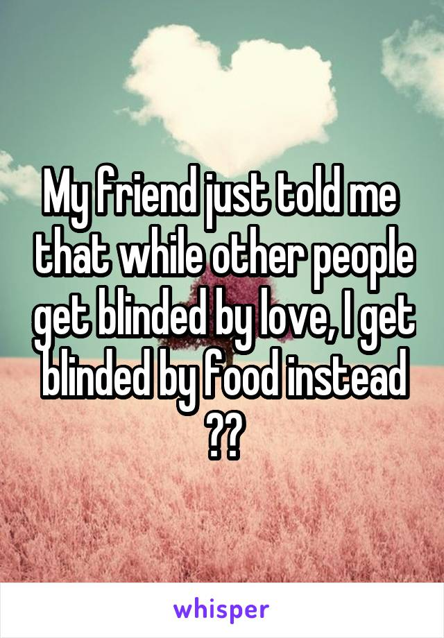 My friend just told me  that while other people get blinded by love, I get blinded by food instead 😂😂