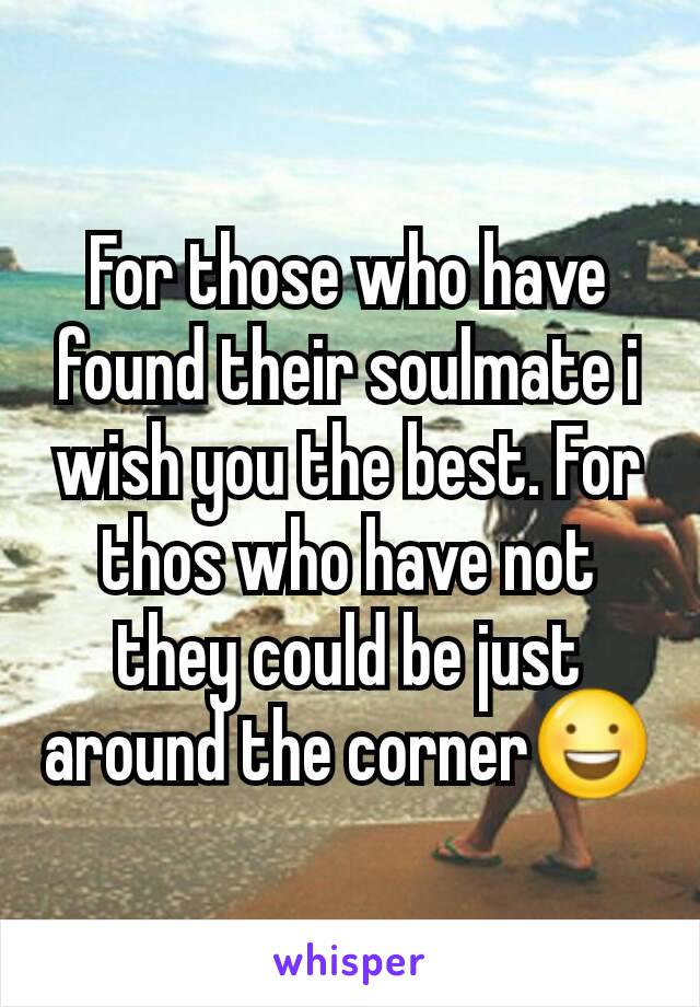 For those who have found their soulmate i wish you the best. For thos who have not they could be just around the corner😃