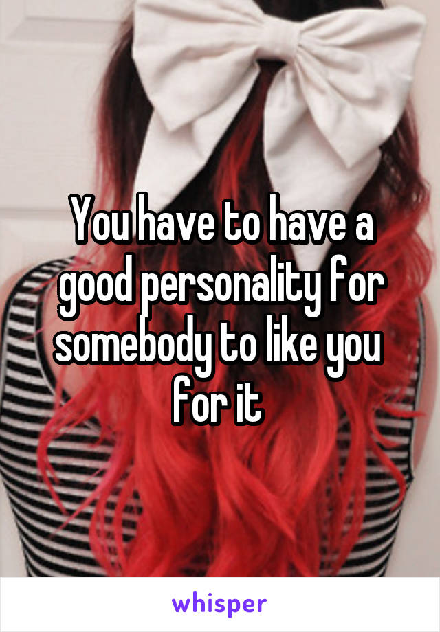 You have to have a good personality for somebody to like you  for it